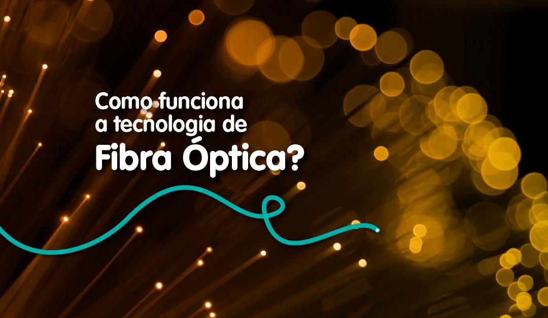 Como funciona a tecnologia de Fibra Óptica?