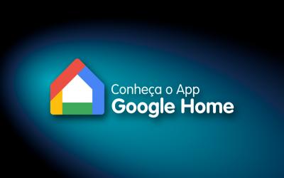 Conheça o aplicativo Google Home