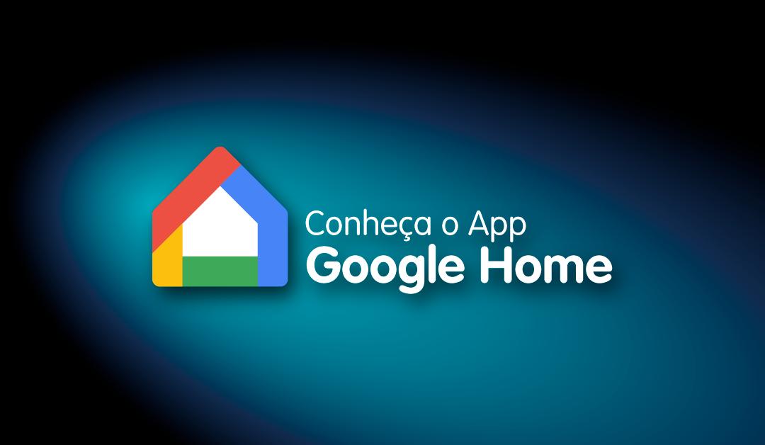 Fique por dentro do aplicativo Google Home