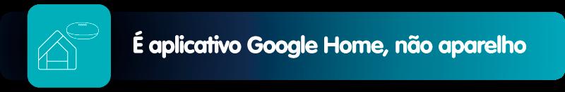 É aplicativo Google Home, não aparelho.